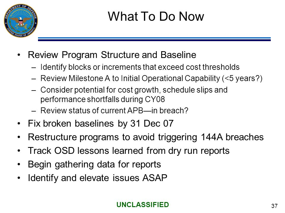 37 UNCLASSIFIED What To Do Now Review Program Structure and Baseline –Identify blocks or increments that exceed cost thresholds –Review Milestone A to Initial Operational Capability (<5 years ) –Consider potential for cost growth, schedule slips and performance shortfalls during CY08 –Review status of current APB—in breach.