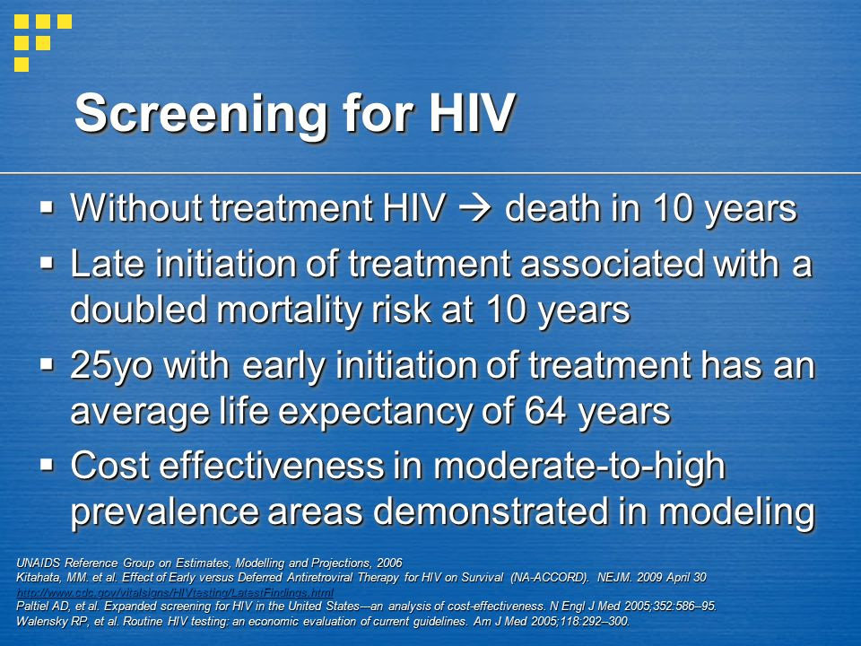Screening for HIV  Without treatment HIV  death in 10 years  Late initiation of treatment associated with a doubled mortality risk at 10 years  25yo with early initiation of treatment has an average life expectancy of 64 years  Cost effectiveness in moderate-to-high prevalence areas demonstrated in modeling  Without treatment HIV  death in 10 years  Late initiation of treatment associated with a doubled mortality risk at 10 years  25yo with early initiation of treatment has an average life expectancy of 64 years  Cost effectiveness in moderate-to-high prevalence areas demonstrated in modeling UNAIDS Reference Group on Estimates, Modelling and Projections, 2006 Kitahata, MM.