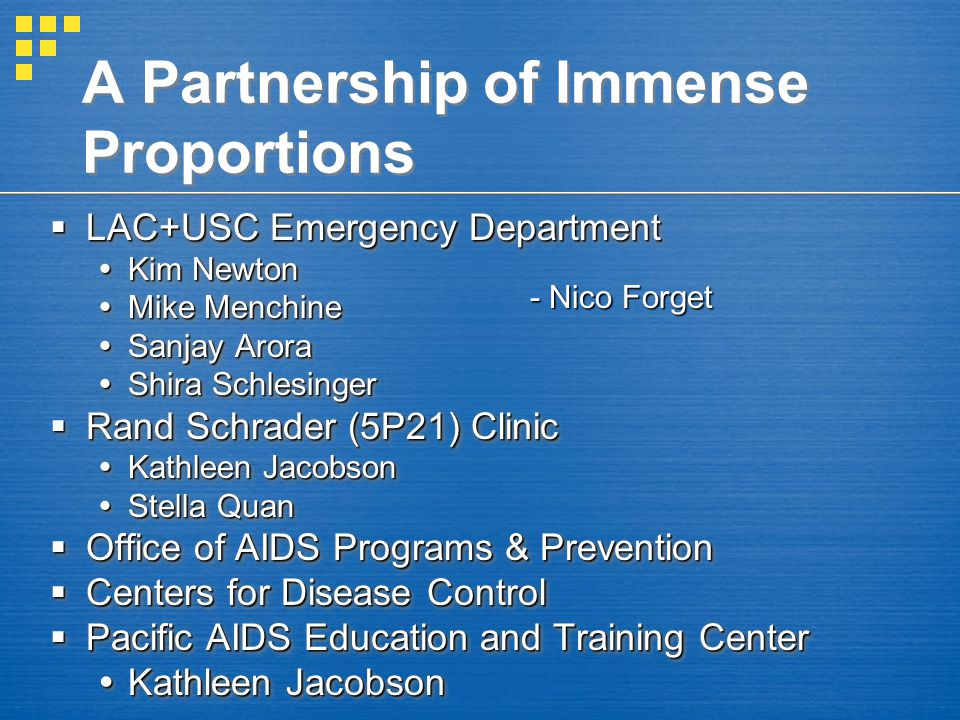 A Partnership of Immense Proportions  LAC+USC Emergency Department  Kim Newton  Mike Menchine  Sanjay Arora  Shira Schlesinger  Rand Schrader (5P21) Clinic  Kathleen Jacobson  Stella Quan  Office of AIDS Programs & Prevention  Centers for Disease Control  Pacific AIDS Education and Training Center  Kathleen Jacobson  LAC+USC Emergency Department  Kim Newton  Mike Menchine  Sanjay Arora  Shira Schlesinger  Rand Schrader (5P21) Clinic  Kathleen Jacobson  Stella Quan  Office of AIDS Programs & Prevention  Centers for Disease Control  Pacific AIDS Education and Training Center  Kathleen Jacobson - Nico Forget