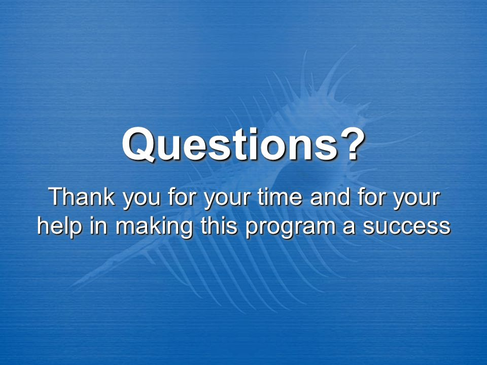 Questions Questions Thank you for your time and for your help in making this program a success