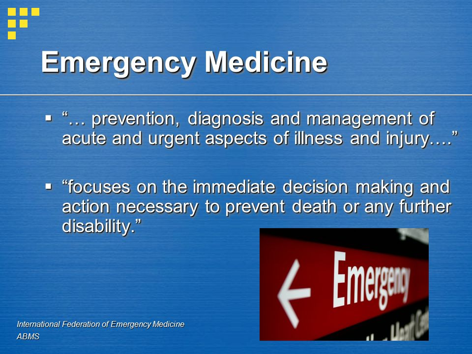Emergency Medicine  … prevention, diagnosis and management of acute and urgent aspects of illness and injury….  focuses on the immediate decision making and action necessary to prevent death or any further disability.  … prevention, diagnosis and management of acute and urgent aspects of illness and injury….  focuses on the immediate decision making and action necessary to prevent death or any further disability. International Federation of Emergency Medicine ABMS