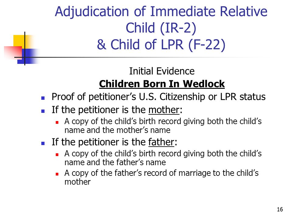 16 Adjudication of Immediate Relative Child (IR-2) & Child of LPR (F-22) Initial Evidence Children Born In Wedlock Proof of petitioner's U.S. Citizens
