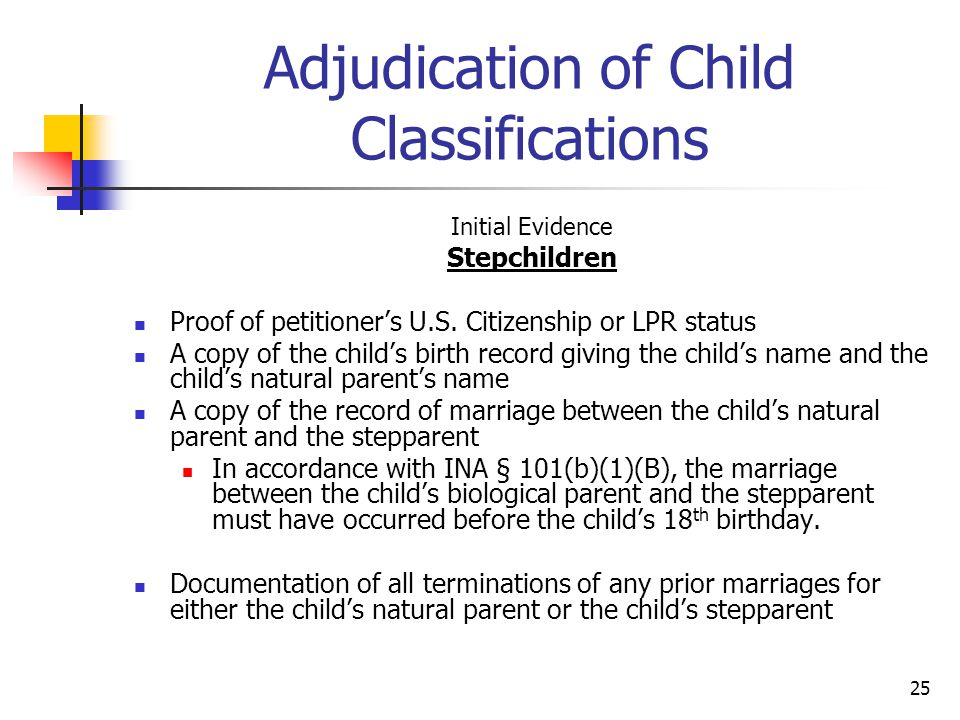 25 Adjudication of Child Classifications Initial Evidence Stepchildren Proof of petitioner's U.S. Citizenship or LPR status A copy of the child's birt