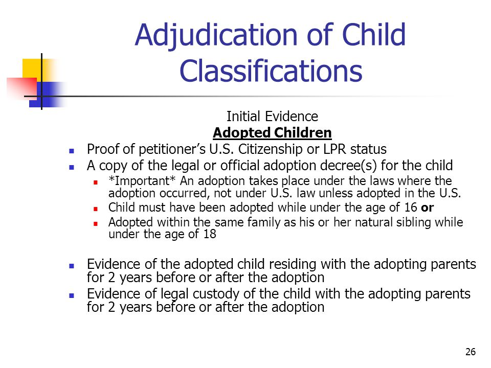 26 Adjudication of Child Classifications Initial Evidence Adopted Children Proof of petitioner's U.S. Citizenship or LPR status A copy of the legal or