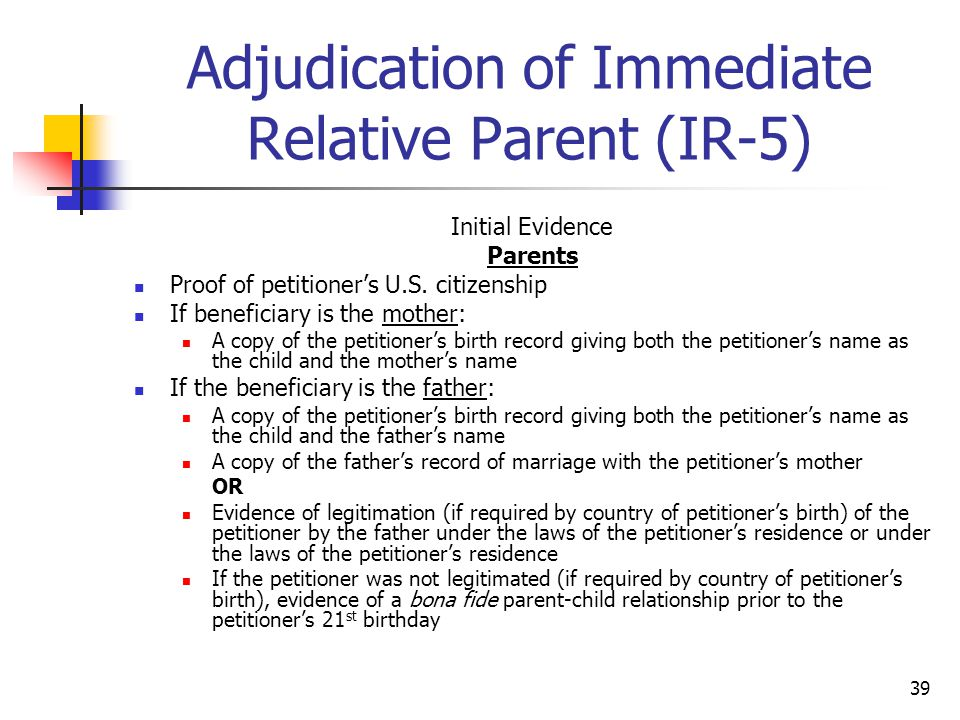 39 Adjudication of Immediate Relative Parent (IR-5) Initial Evidence Parents Proof of petitioner's U.S. citizenship If beneficiary is the mother: A co