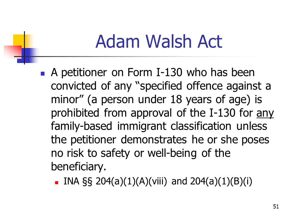 """51 Adam Walsh Act A petitioner on Form I-130 who has been convicted of any """"specified offence against a minor"""" (a person under 18 years of age) is pro"""