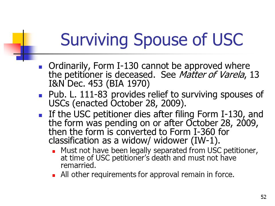 52 Surviving Spouse of USC Ordinarily, Form I-130 cannot be approved where the petitioner is deceased. See Matter of Varela, 13 I&N Dec. 453 (BIA 1970