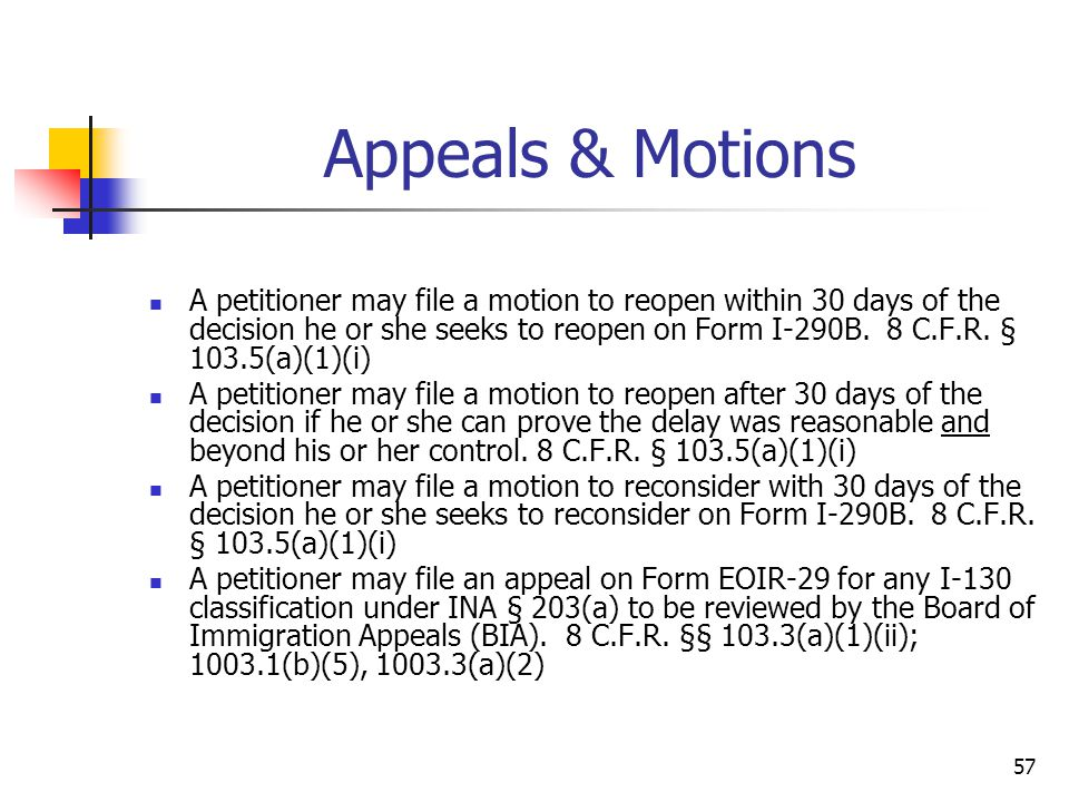 57 Appeals & Motions A petitioner may file a motion to reopen within 30 days of the decision he or she seeks to reopen on Form I-290B. 8 C.F.R. § 103.