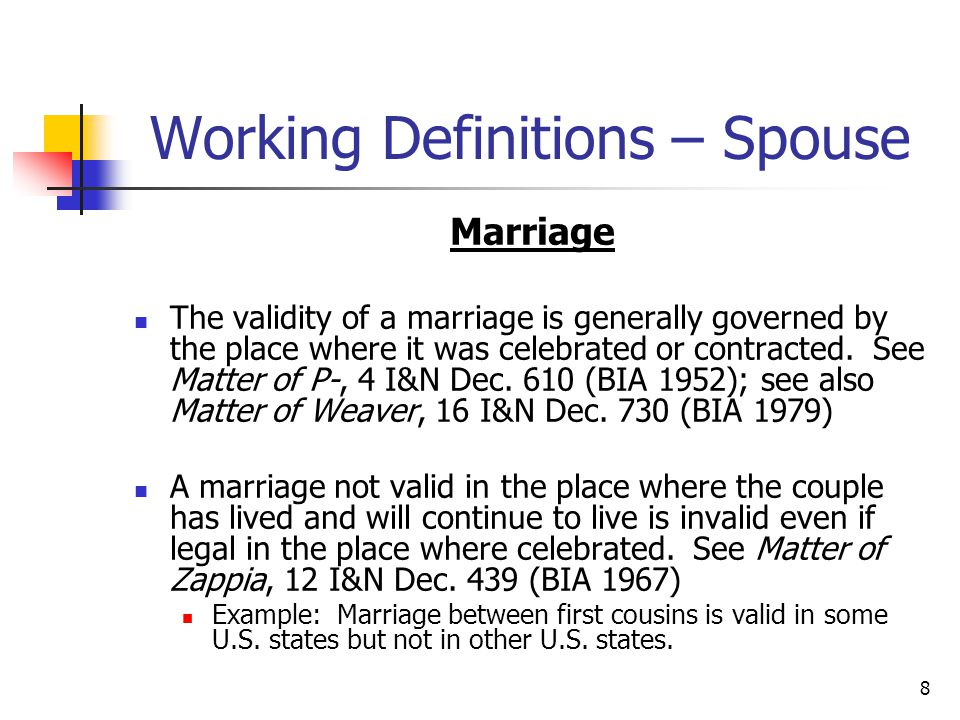 8 Working Definitions – Spouse Marriage The validity of a marriage is generally governed by the place where it was celebrated or contracted. See Matte
