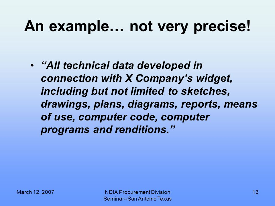 March 12, 2007NDIA Procurement Division Seminar--San Antonio Texas 12 Problems with Data Rights Assertions  Language is not precise, not specific enough  Language does not relate to what is being furnished  Language does not relate to SOW  Background Information does not conform to past Contractual rights  Basis does not say Developed exclusively/partially at private expense  Prime tries to make assertions for a sub