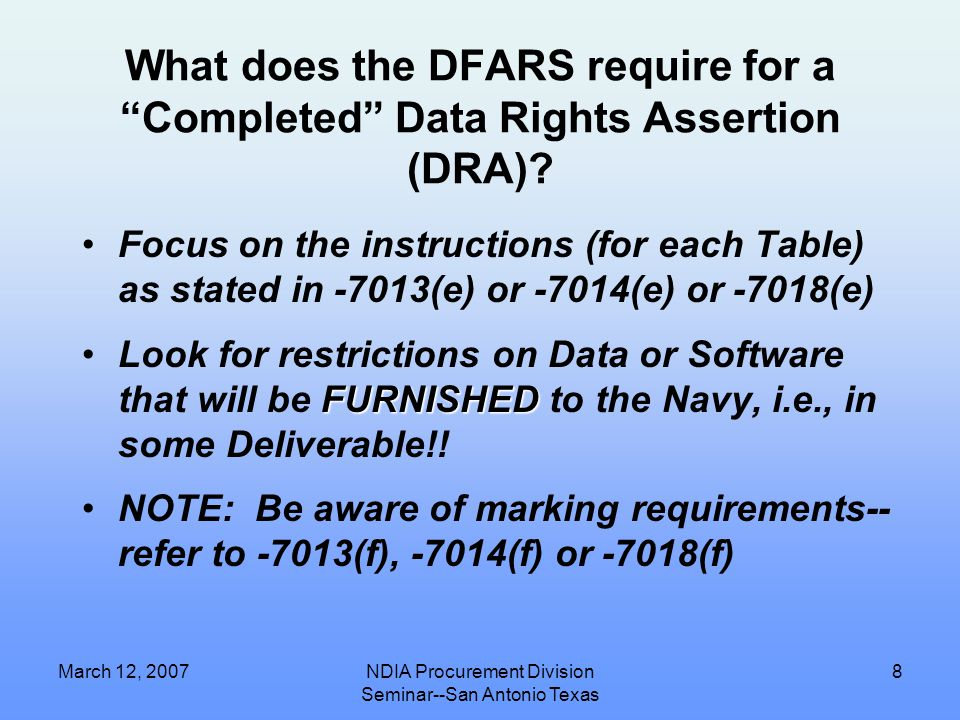 March 12, 2007NDIA Procurement Division Seminar--San Antonio Texas 7 Tech Data Rights Categories from the DFARS (see 227.7100 & 227.7200) 1.Funding Exclusively by the Government Means Unlimited Rights 2.Mixed Funding Means Government Purpose Rights 3.Funding Exclusively by the Contractor Means Limited/Restricted Rights 4.SBIR Rights