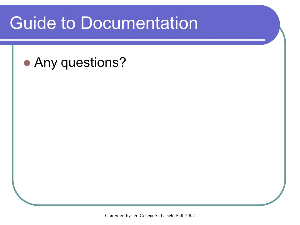 Compiled by Dr. Celena E. Kusch, Fall 2007 Guide to Documentation Any questions