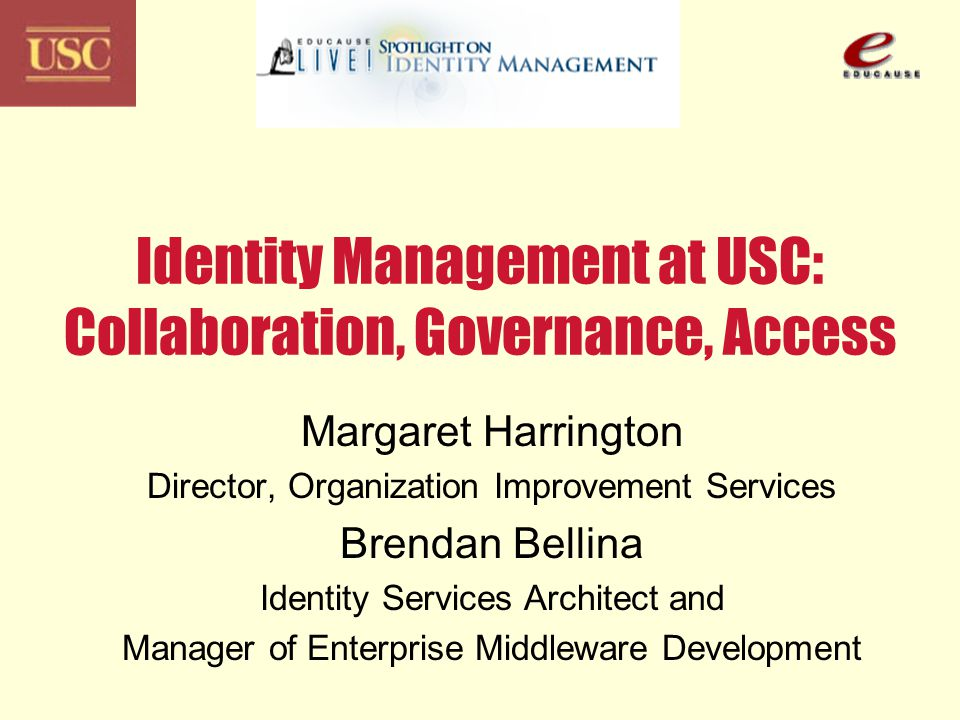 Identity Management at USC: Collaboration, Governance, Access Margaret Harrington Director, Organization Improvement Services Brendan Bellina Identity Services Architect and Manager of Enterprise Middleware Development