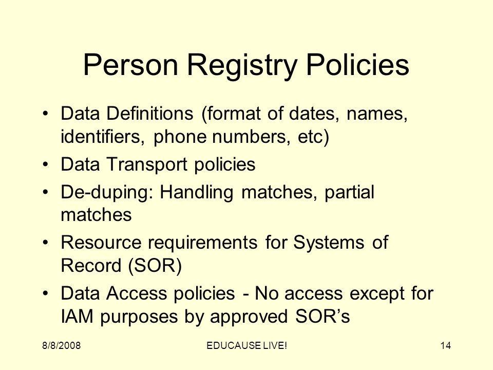 8/8/2008EDUCAUSE LIVE!14 Person Registry Policies Data Definitions (format of dates, names, identifiers, phone numbers, etc) Data Transport policies De-duping: Handling matches, partial matches Resource requirements for Systems of Record (SOR) Data Access policies - No access except for IAM purposes by approved SOR's