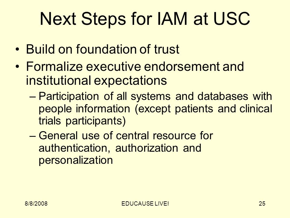 8/8/2008EDUCAUSE LIVE!25 Next Steps for IAM at USC Build on foundation of trust Formalize executive endorsement and institutional expectations –Participation of all systems and databases with people information (except patients and clinical trials participants) –General use of central resource for authentication, authorization and personalization