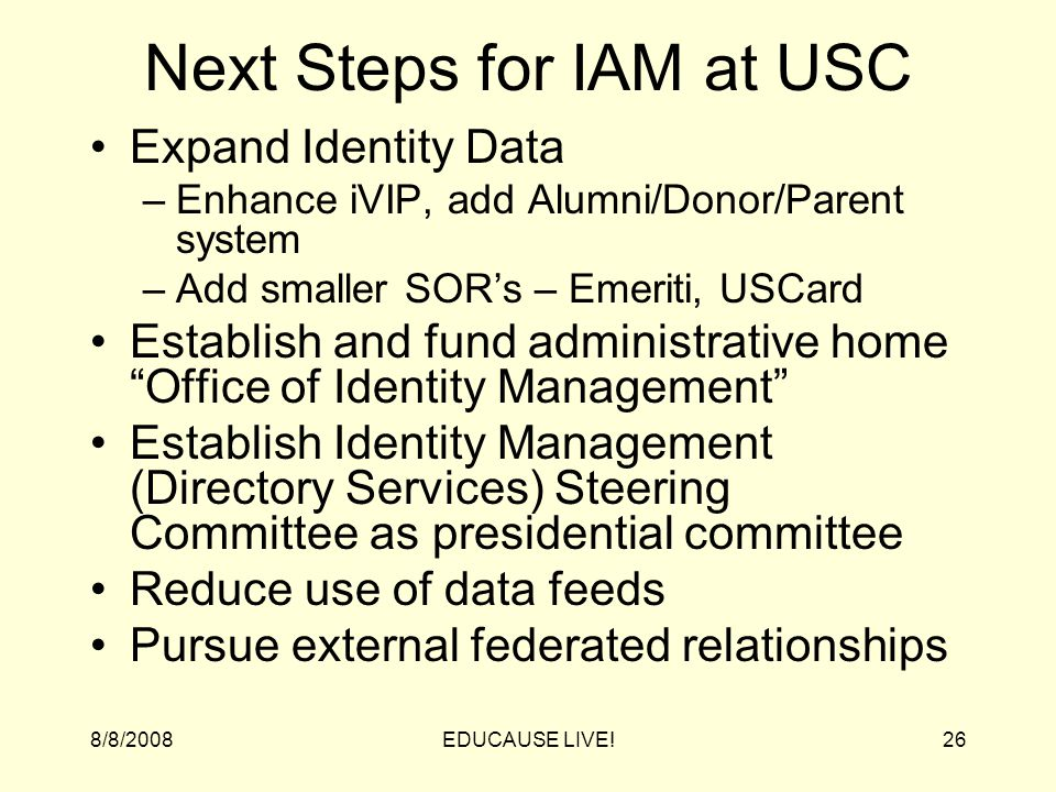 8/8/2008EDUCAUSE LIVE!26 Next Steps for IAM at USC Expand Identity Data –Enhance iVIP, add Alumni/Donor/Parent system –Add smaller SOR's – Emeriti, USCard Establish and fund administrative home Office of Identity Management Establish Identity Management (Directory Services) Steering Committee as presidential committee Reduce use of data feeds Pursue external federated relationships