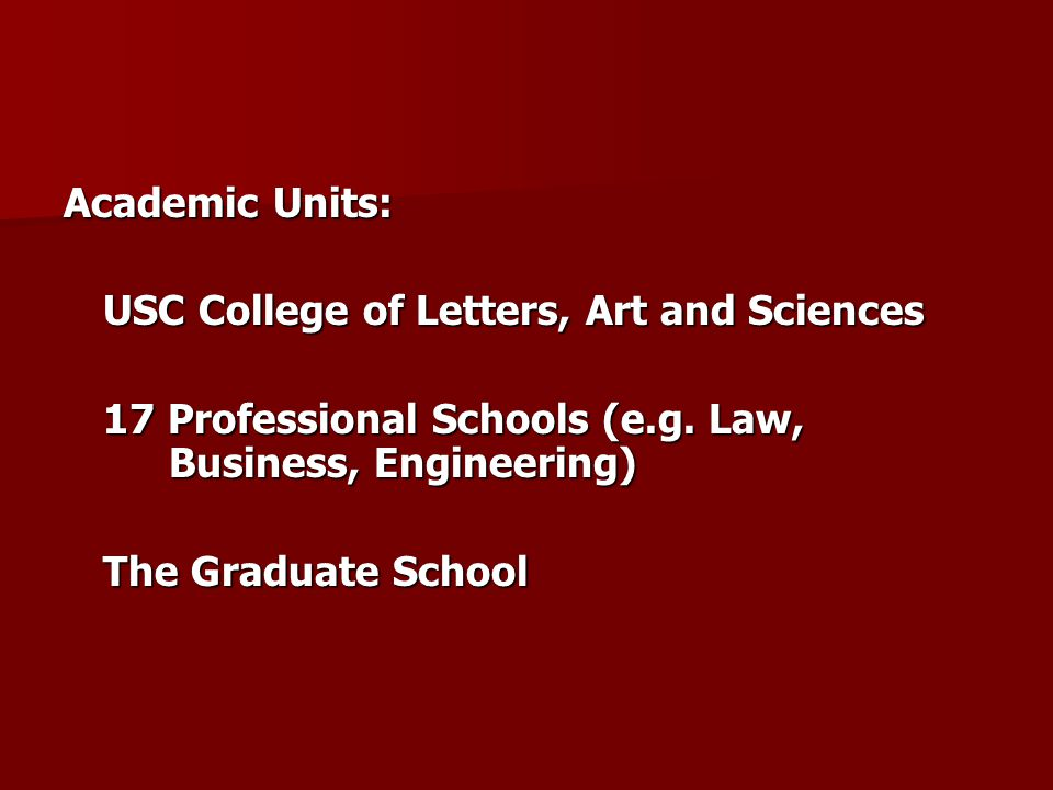 Academic Units: USC College of Letters, Art and Sciences 17 Professional Schools (e.g.