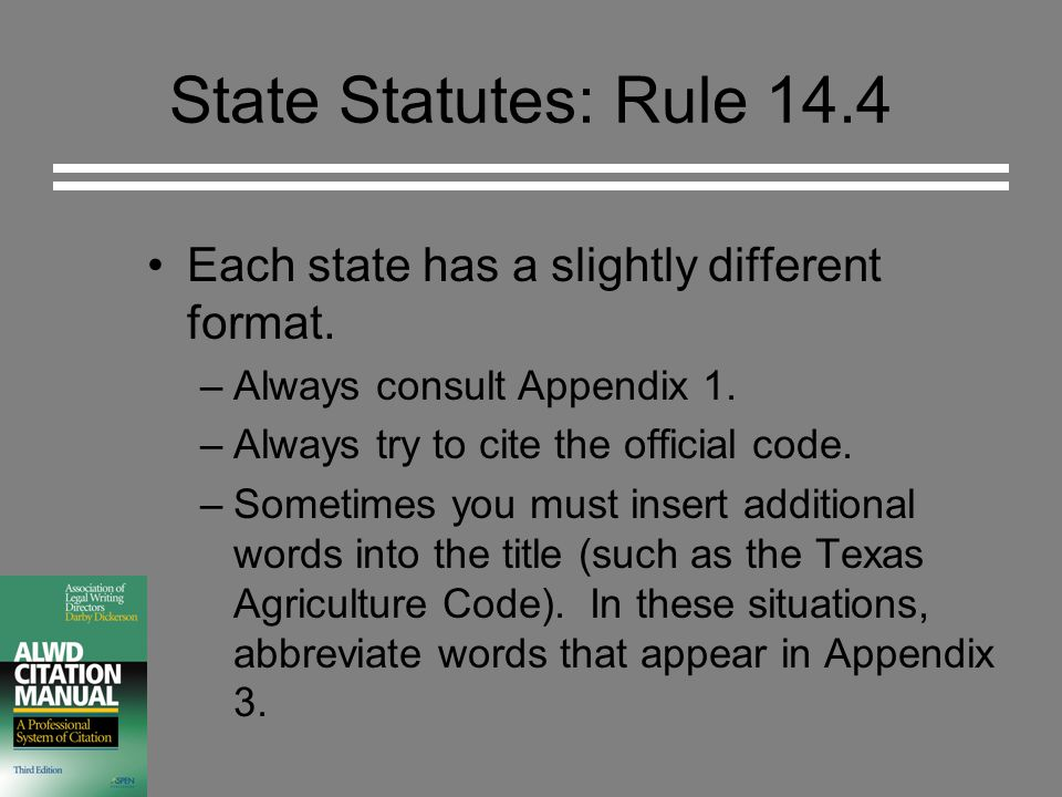 State Statutes: Rule 14.4 Each state has a slightly different format. –Always consult Appendix 1. –Always try to cite the official code. –Sometimes yo