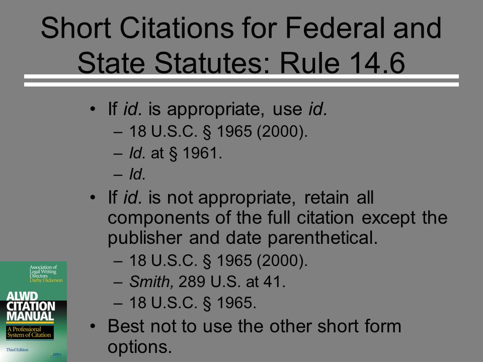 Short Citations for Federal and State Statutes: Rule 14.6 If id. is appropriate, use id. –18 U.S.C. § 1965 (2000). –Id. at § 1961. –Id. If id. is not