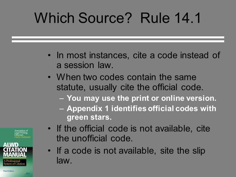 Which Source? Rule 14.1 In most instances, cite a code instead of a session law. When two codes contain the same statute, usually cite the official co