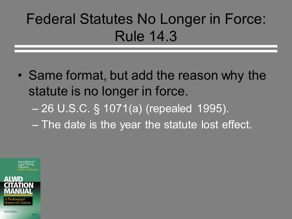 Federal Statutes No Longer in Force: Rule 14.3 Same format, but add the reason why the statute is no longer in force. –26 U.S.C. § 1071(a) (repealed 1