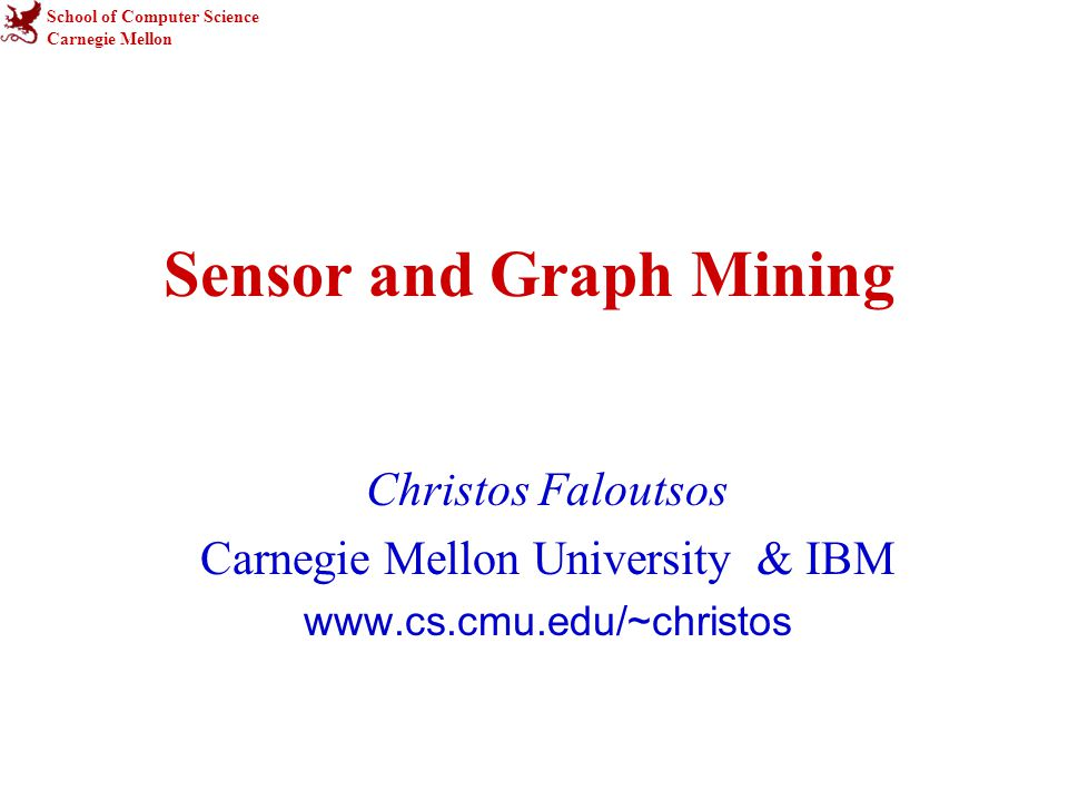 School of Computer Science Carnegie Mellon Sensor and Graph Mining Christos Faloutsos Carnegie Mellon University & IBM www.cs.cmu.edu/~christos