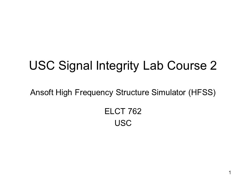 1 USC Signal Integrity Lab Course 2 Ansoft High Frequency Structure Simulator (HFSS) ELCT 762 USC