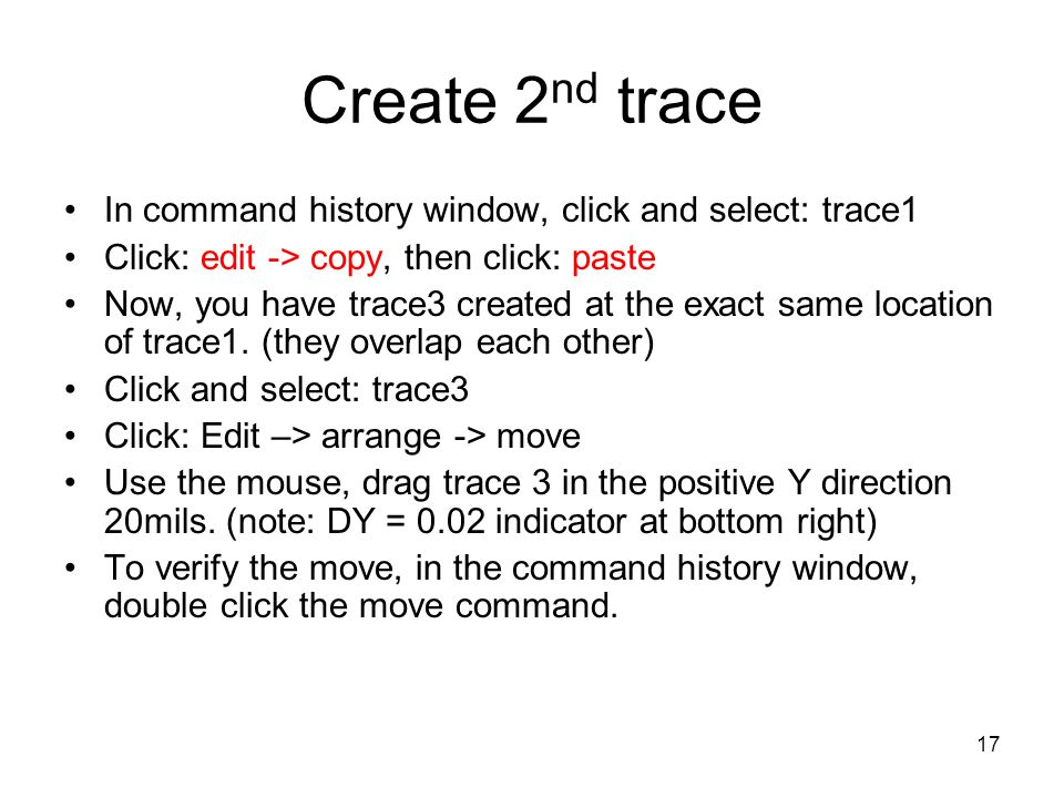 17 Create 2 nd trace In command history window, click and select: trace1 Click: edit -> copy, then click: paste Now, you have trace3 created at the ex