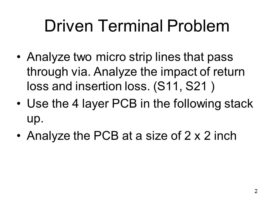 2 Driven Terminal Problem Analyze two micro strip lines that pass through via. Analyze the impact of return loss and insertion loss. (S11, S21 ) Use t