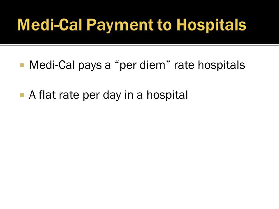  Medi-Cal pays a per diem rate hospitals  A flat rate per day in a hospital