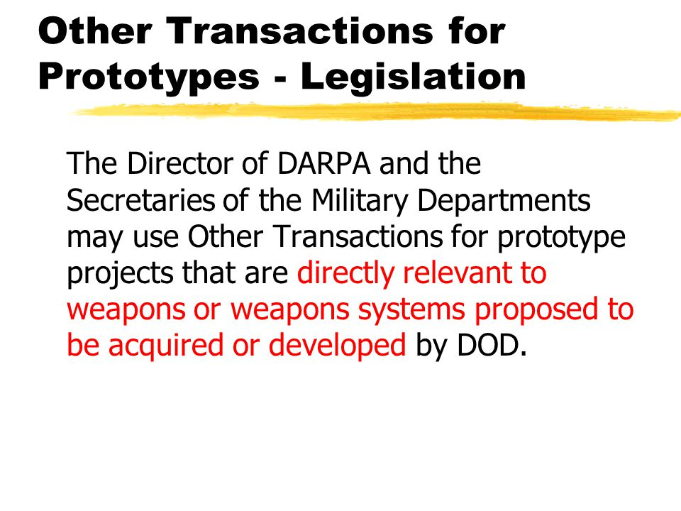 Other Transactions for Prototypes - Legislation The Director of DARPA and the Secretaries of the Military Departments may use Other Transactions for prototype projects that are directly relevant to weapons or weapons systems proposed to be acquired or developed by DOD.