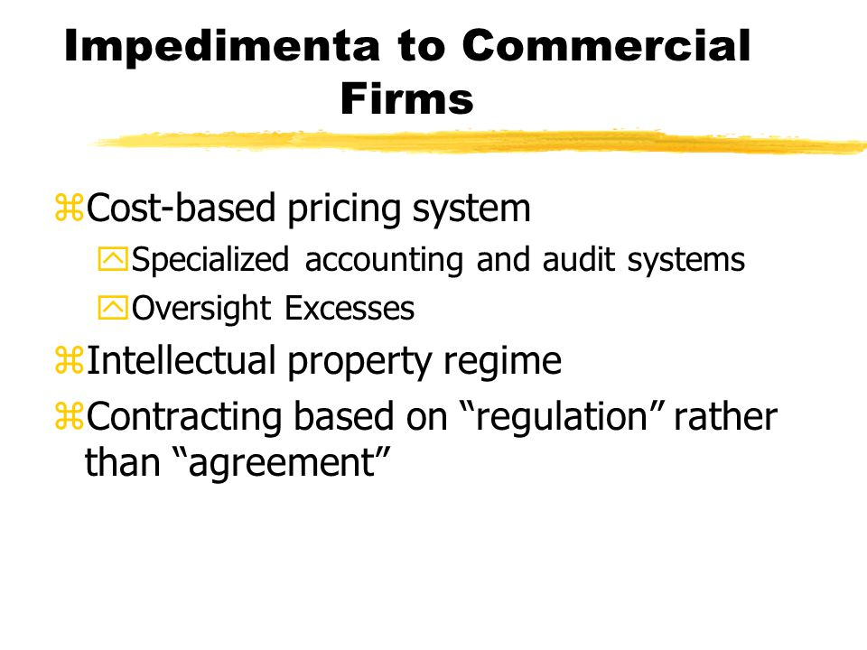 Impedimenta to Commercial Firms zCost-based pricing system ySpecialized accounting and audit systems yOversight Excesses zIntellectual property regime zContracting based on regulation rather than agreement
