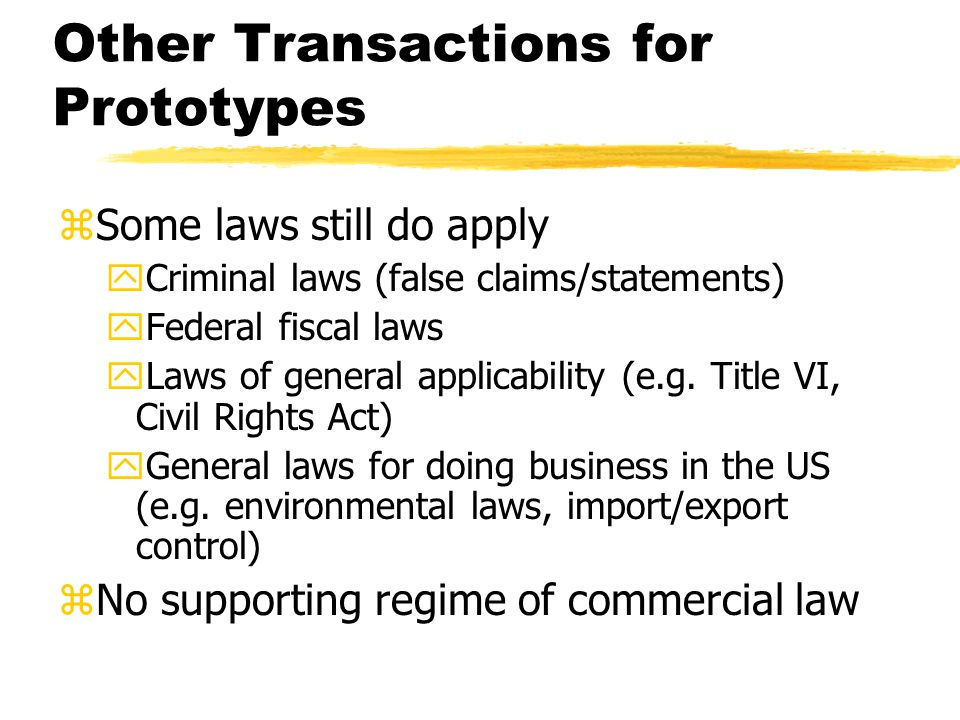 Other Transactions for Prototypes zSome laws still do apply yCriminal laws (false claims/statements) yFederal fiscal laws yLaws of general applicability (e.g.
