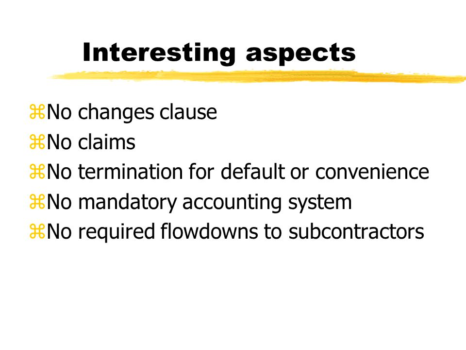 Interesting aspects zNo changes clause zNo claims zNo termination for default or convenience zNo mandatory accounting system zNo required flowdowns to subcontractors