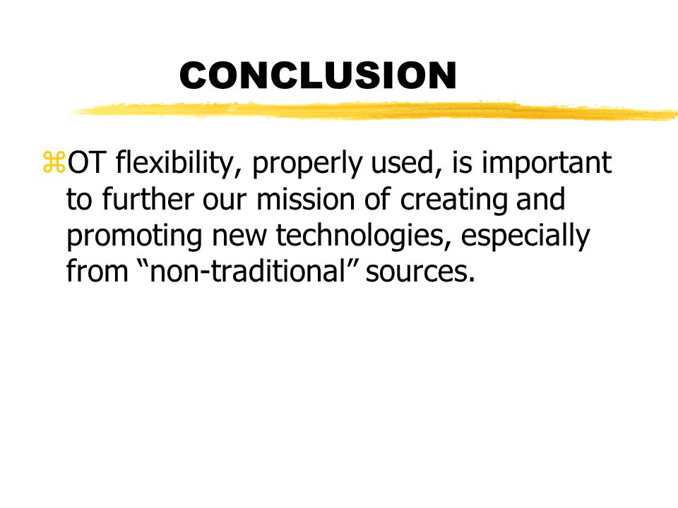 CONCLUSION zOT flexibility, properly used, is important to further our mission of creating and promoting new technologies, especially from non-traditional sources.