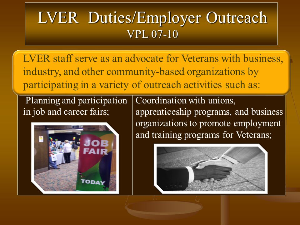 Coordination with unions, apprenticeship programs, and business organizations to promote employment and training programs for Veterans; Planning and participation in job and career fairs; LVER staff serve as an advocate for Veterans with business, industry, and other community-based organizations by participating in a variety of outreach activities such as: LVER Duties/Employer Outreach VPL 07-10