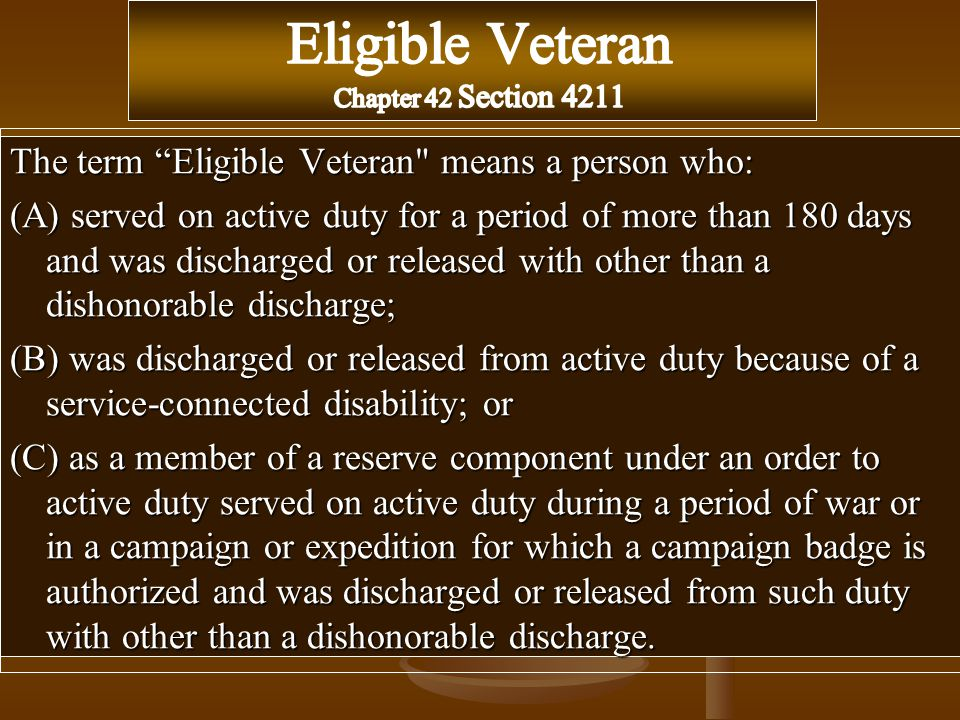 The term Eligible Veteran means a person who: (A) served on active duty for a period of more than 180 days and was discharged or released with other than a dishonorable discharge; (B) was discharged or released from active duty because of a service-connected disability; or (C) as a member of a reserve component under an order to active duty served on active duty during a period of war or in a campaign or expedition for which a campaign badge is authorized and was discharged or released from such duty with other than a dishonorable discharge.