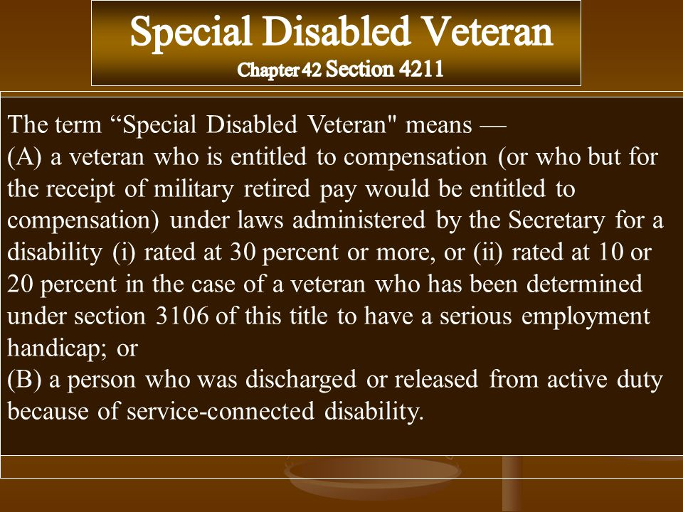 The term Special Disabled Veteran means — (A) a veteran who is entitled to compensation (or who but for the receipt of military retired pay would be entitled to compensation) under laws administered by the Secretary for a disability (i) rated at 30 percent or more, or (ii) rated at 10 or 20 percent in the case of a veteran who has been determined under section 3106 of this title to have a serious employment handicap; or (B) a person who was discharged or released from active duty because of service-connected disability.