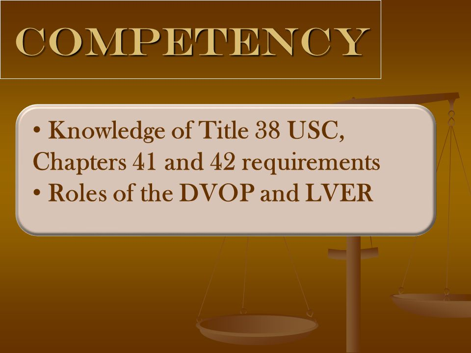 Competency Knowledge of Title 38 USC, Chapters 41 and 42 requirements Roles of the DVOP and LVER