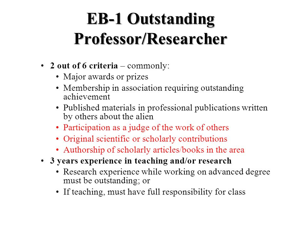 EB-1 Outstanding Professor/Researcher 2 out of 6 criteria – commonly: Major awards or prizes Membership in association requiring outstanding achievement Published materials in professional publications written by others about the alien Participation as a judge of the work of others Original scientific or scholarly contributions Authorship of scholarly articles/books in the area 3 years experience in teaching and/or research Research experience while working on advanced degree must be outstanding; or If teaching, must have full responsibility for class