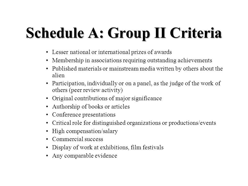 Schedule A: Group II Criteria Lesser national or international prizes of awards Membership in associations requiring outstanding achievements Published materials or mainstream media written by others about the alien Participation, individually or on a panel, as the judge of the work of others (peer review activity) Original contributions of major significance Authorship of books or articles Conference presentations Critical role for distinguished organizations or productions/events High compensation/salary Commercial success Display of work at exhibitions, film festivals Any comparable evidence