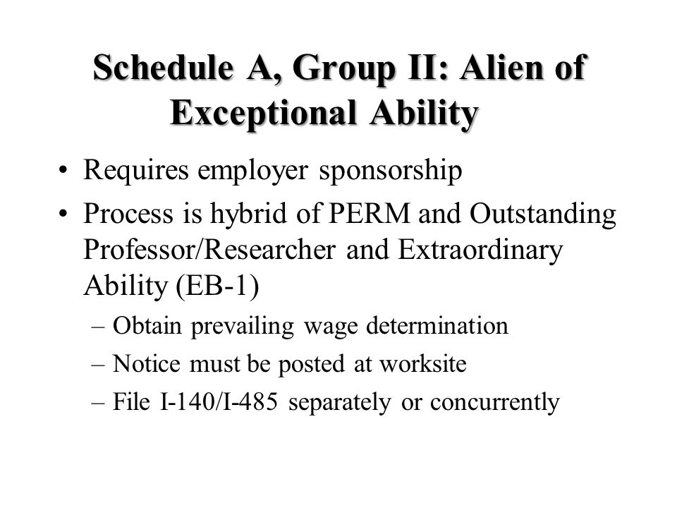 Schedule A, Group II: Alien of Exceptional Ability Requires employer sponsorship Process is hybrid of PERM and Outstanding Professor/Researcher and Extraordinary Ability (EB-1) –Obtain prevailing wage determination –Notice must be posted at worksite –File I-140/I-485 separately or concurrently