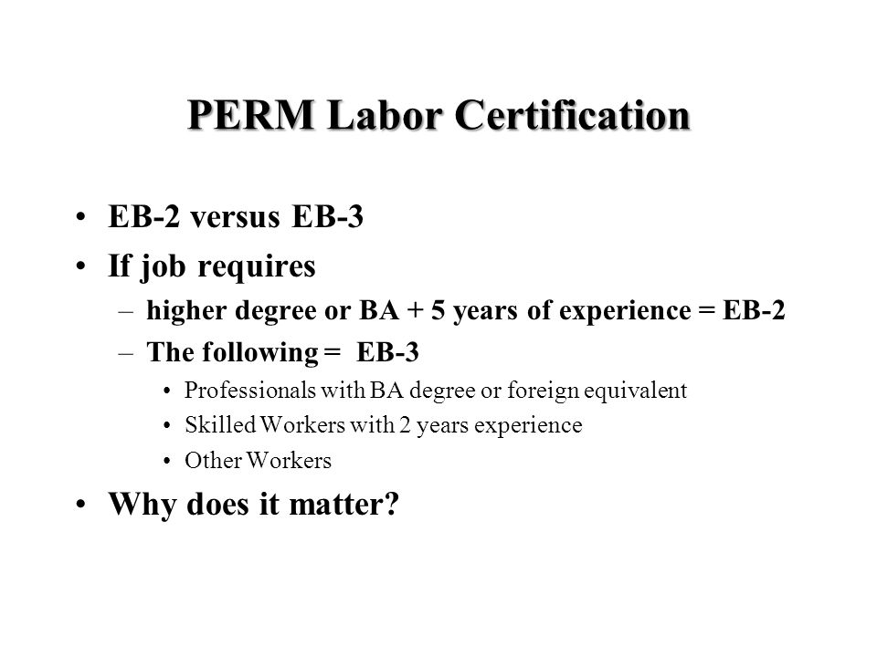 PERM Labor Certification EB-2 versus EB-3 If job requires –higher degree or BA + 5 years of experience = EB-2 –The following = EB-3 Professionals with BA degree or foreign equivalent Skilled Workers with 2 years experience Other Workers Why does it matter