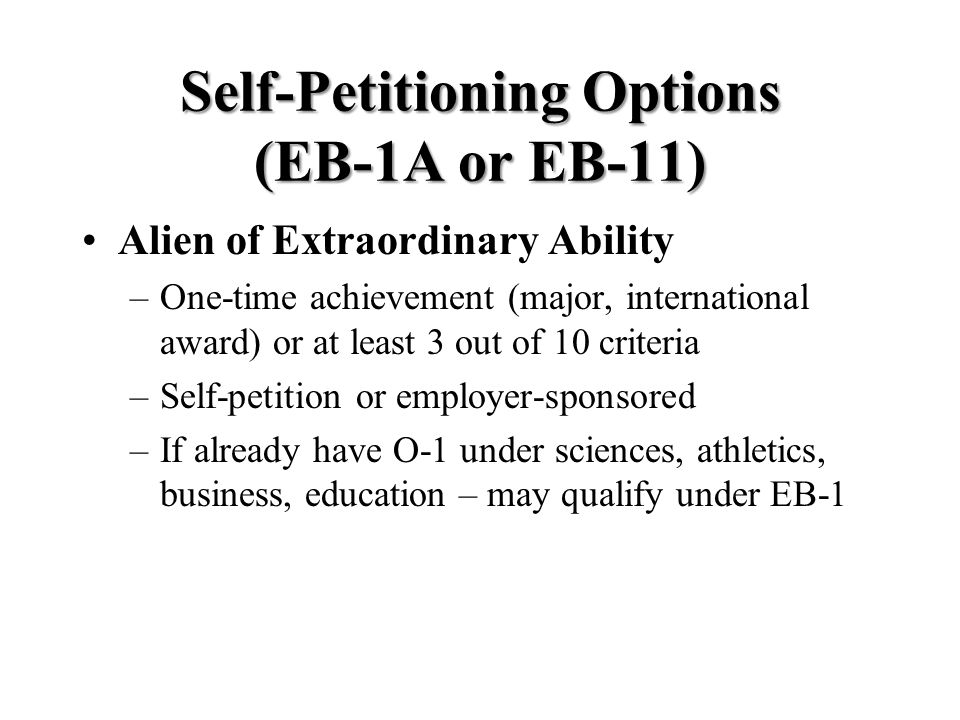 Self-Petitioning Options (EB-1A or EB-11) Alien of Extraordinary Ability –One-time achievement (major, international award) or at least 3 out of 10 criteria –Self-petition or employer-sponsored –If already have O-1 under sciences, athletics, business, education – may qualify under EB-1