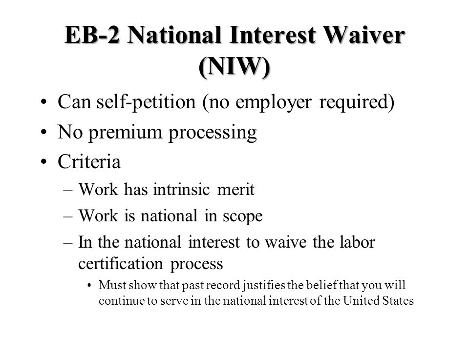 EB-2 National Interest Waiver (NIW) Can self-petition (no employer required) No premium processing Criteria –Work has intrinsic merit –Work is national in scope –In the national interest to waive the labor certification process Must show that past record justifies the belief that you will continue to serve in the national interest of the United States