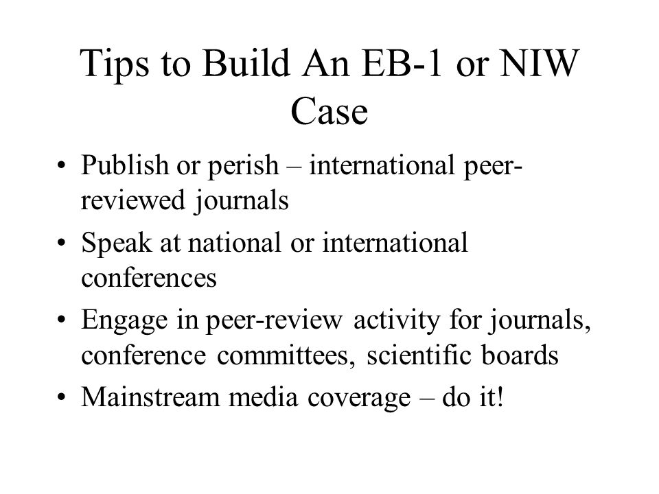 Tips to Build An EB-1 or NIW Case Publish or perish – international peer- reviewed journals Speak at national or international conferences Engage in peer-review activity for journals, conference committees, scientific boards Mainstream media coverage – do it!