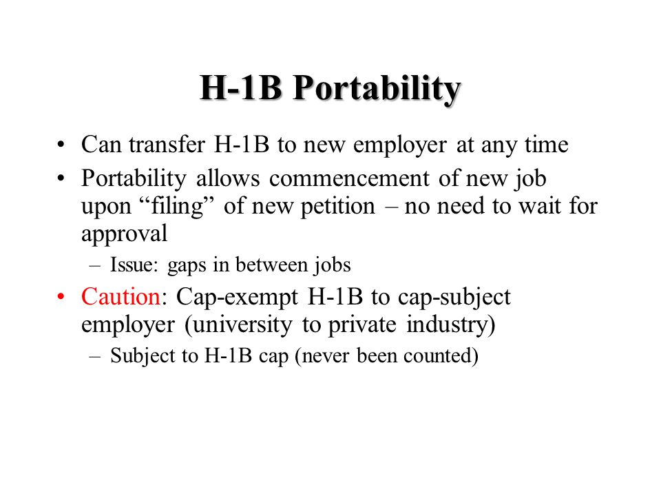 H-1B Portability Can transfer H-1B to new employer at any time Portability allows commencement of new job upon filing of new petition – no need to wait for approval –Issue: gaps in between jobs Caution: Cap-exempt H-1B to cap-subject employer (university to private industry) –Subject to H-1B cap (never been counted)
