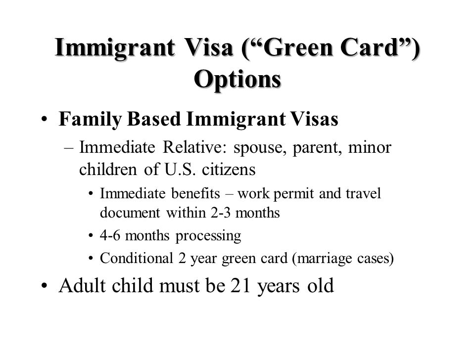 Immigrant Visa ( Green Card ) Options Family Based Immigrant Visas –Immediate Relative: spouse, parent, minor children of U.S.
