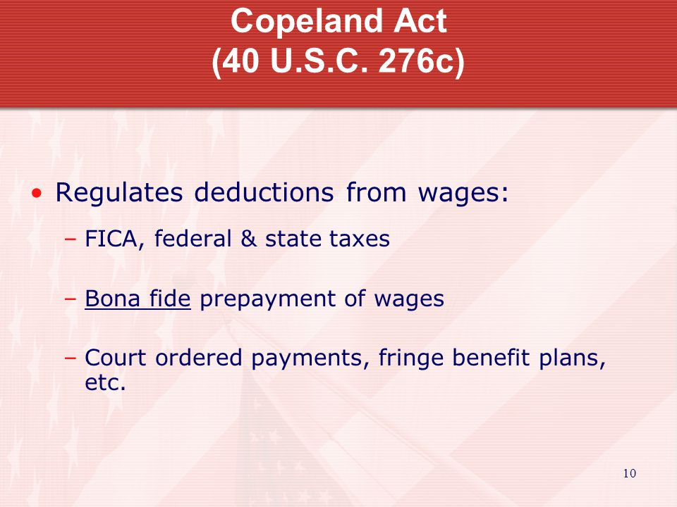 Copeland Act (40 U.S.C. 276c) Regulates deductions from wages: –FICA, federal & state taxes –Bona fide prepayment of wages –Court ordered payments, fr