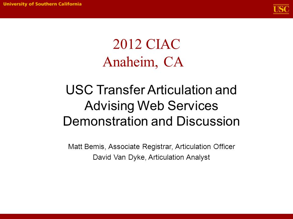 2012 CIAC Anaheim, CA Matt Bemis, Associate Registrar, Articulation Officer David Van Dyke, Articulation Analyst USC Transfer Articulation and Advising Web Services Demonstration and Discussion